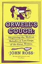 Orwell's cough : diagnosing the medical maladies and last gasps of the great writers