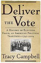 Deliver the vote : a history of election fraud, an American political tradition, 1742-2004