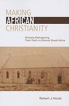 Making African Christianity : Africans re-imagining their faith in colonial southern Africa