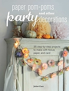 Paper pom-poms and other party decorations : 35 step-by-step projects to make with tissue, paper, and card
