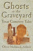 Ghosts in the graveyard : Texas cemetery tales