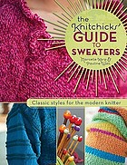 The Knitchicks' guide to sweaters : classic styles for the modern knitter