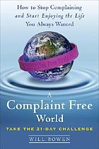 A complaint free world : how to stop complaining and start enjoying the life you always wanted
