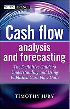 Cash flow analysis and forecasting : the definitive guide to understanding and using published cash flow data