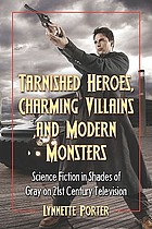 Tarnished heroes, charming villains, and modern monsters : science fiction in shades of gray on 21st century television