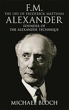 F.M. : the life of Frederick Matthias Alexander : founder of the Alexander technique