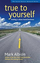 True to yourself : leading a values-based business
