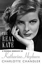 The real Kate : a personal biography of Katharine Hepburn