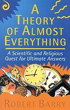 A theory of almost everything : a scientific and religious quest for ultimate answers