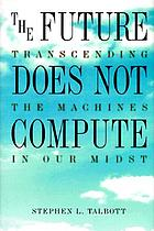 The future does not compute : transcending the machines in our midst