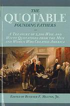 The quotable founding fathers : a treasury of 2,500 wise and witty quotations from the men and women who created America