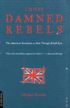 Those damned rebels : the American Revolution as seen through British eyes