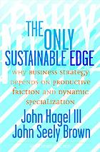 The only sustainable edge : why business strategy depends on productive friction and dynamic specialization