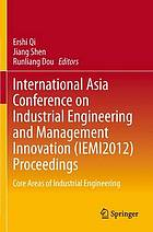 International Asia Conference on Industrial Engineering and Management (IEMI2012) proceedings : core areas of industrial engineering