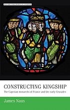 Constructing kingship : the Capetian monarchs of France and the early Crusades
