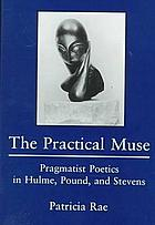 The practical muse : pragmatist poetics in Hulme, Pound, and Stevens