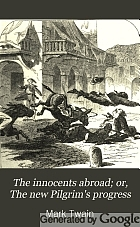 The innocents abroad, or, The new pilgrims' progress : being some account of the steamship Quaker City's pleasure excursion to Europe and the Holy Land : with descriptions of countries, nations, incidents, and adventures as they appeared to the author