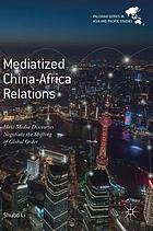 Mediatized China-Africa relations : how media discourses negotiate the shifting of global order