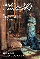 The model wife : the passionate lives of Effie Gray, Ruskin and Millais.