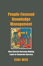 People-focused knowledge management : how effective decision making leads to corporate success