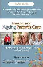 Managing Your Aging Parent's Care : how to get help, choose the right housing and stop worrying