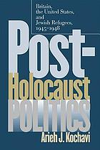 Post-Holocaust politics : Britain, the United States & Jewish refugees, 1945-1948