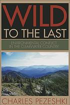 Wild to the last : environmental conflict in the Clearwater country