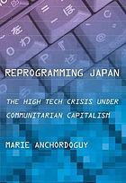 Reprogramming Japan : The High Tech Crisis under Communitarian Capitalism