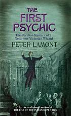 The first psychic : the peculiar mystery of a notorious Victorian wizard