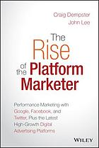 The rise of the platform marketer : performance marketing with Google, Facebook, and Twitter, plus the latest high-growth digital advertising platforms