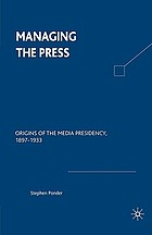 Managing the press : origins of the media presidency, 1897-1933