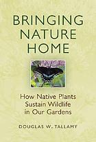 Bringing nature home : how native plants sustain wildlife in our gardens