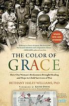 The color of grace : how one woman's brokenness brought healing and hope to child survivors of war