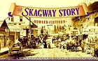 The Skagway story : a history of Alaska's most famous gold rush town and some of the people who made that history
