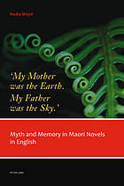 'My mother was the earth, my father was the sky' : myth and memory in Maori novels in English