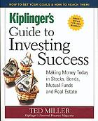 Kiplinger's guide to investing success : making money today in stocks, bonds, mutual funds and real estate