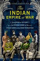 INDIAN EMPIRE AT WAR : between victory and jihad, the untold story of the 1.7 million indian ... soldiers in the ww1.