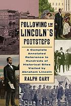 Following in Lincoln's footsteps : a complete annotated reference to hundreds of historical sites visited by Abraham Lincoln