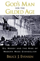 God's man for the Gilded Age : D.L. Moody and the rise of modern mass evangelism