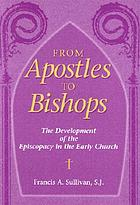 From apostles to bishops : the development of the episcopacy in the early church