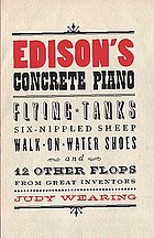 Edison's concrete piano : flying tanks, six-nippled sheep, walk-on-water shoes, and 12 other flops from great inventors