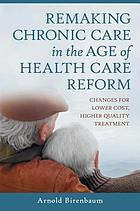 Remaking chronic care in the age of health care reform : changes for lower cost, higher quality treatment