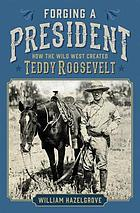 Forging a President : How the Wild West Created Teddy Roosevelt