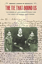 The tie that bound us : the women of John Brown's family and the legacy of radical abolitionism