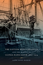 The Eastern Mediterranean and the Making of Global Radicalism, 1860-1914.