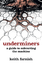 Underminers : a guide to subverting the machine