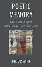 Poetic memory : the forgotten self in Plath, Howe, Hinsey, and Glück