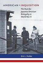 American inquisition : the hunt for Japanese American disloyalty in World War II