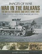 War in the Balkans : the battle for Greece and Crete 1940-1