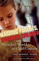 Warring parents, wounded children, and the wretched world of child custody : cautionary tales